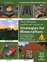 The Ultimate Unofficial Guide to Strategies for Minecrafters: Everything You Need to Know to Build, Explore, Attack, and Survive in the World of Minecraft