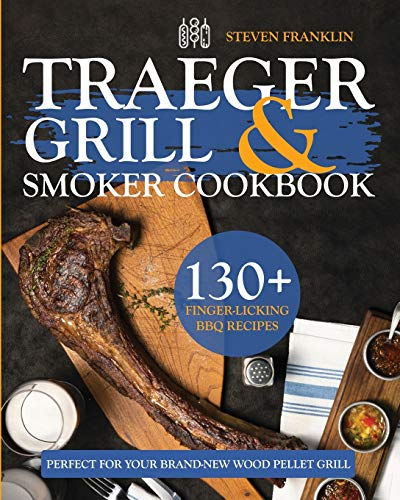 Traeger Grill & Smoker Cookbook: 130+ Finger-Licking BBQ Recipes Perfect for Your Brand-New Wood Pellet Grill