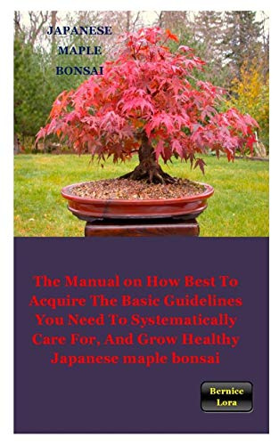 JAPANESE MAPLE BONSAI: The Manual on How Best to Acquire the Basic Guidelines You Need to Systematically Care For, And Grow Healthy Japanese maple bonsai