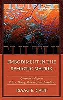 Embodiment in the Semiotic Matrix: Communicology in Peirce, Dewey, Bateson, and Bourdieu (Fairleigh Dickinson University Press Series in Communication Studies)