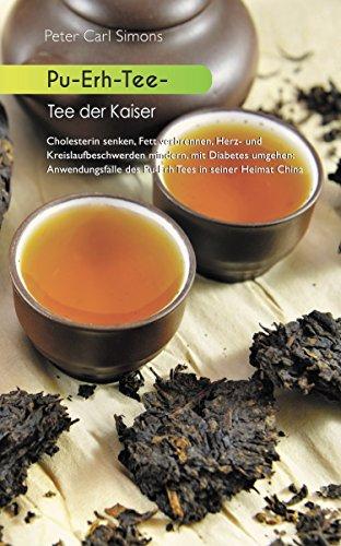 Pu-Erh-Tee - Tee der Kaiser: Cholesterin senken, Fett verbrennen, Herz- und Kreislaufbeschwerden mindern, mit Diabetes umgehen: Anwendungsfälle des Pu-Erh Tees in seiner Hei-mat China