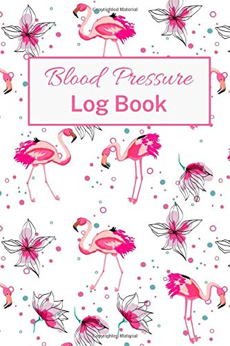 Blood Pressure Log Book: Track And Monitor Daily Blood Pressure And Heart Rate - 4 Spaces Per Day For Time - Pink Flamingo Cover