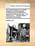 The Mariner's Jewel: Or, a Pocket Companion for the Ingenious. Containing Decimal Arithmetick; Extraction of the Square Root; ... by James Love, ... the Fifth Edition, Corrected and Enlarged.