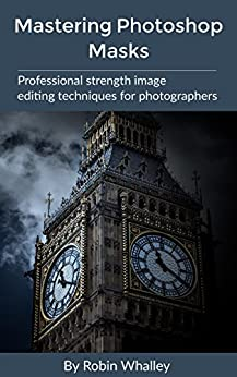 Mastering Photoshop Masks: Professional Strength Image Editing Techniques for Photographers by [Robin Whalley]