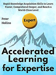Accelerated Learning for Expertise: Rapid Knowledge Acquisition Skills to Learn Faster, Comprehend Deeper, and Reach a World-Class Level [First Edition] (Learning how to Learn Book 6)