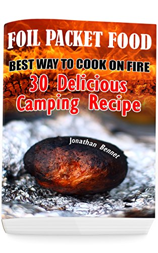Foil Packet Food: Best Way To Cook On Fire: 30 Delicious Camping Recipes: (Prepper's Guide, Survival Guide, Emergency)