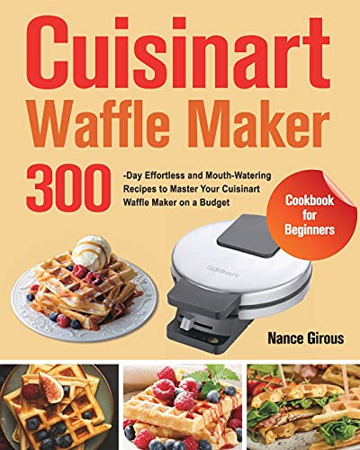 Cuisinart Waffle Maker Cookbook for Beginners: 300-Day Effortless and Mouth-Watering Recipes to Master Your Cuisinart Waffle Maker on a Budget