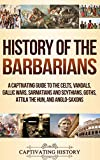 History of the Barbarians: A Captivating Guide to the Celts, Vandals, Gallic Wars, Sarmatians and Scythians, Goths, Attila the Hun, and Anglo-Saxons - Captivating History
