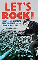 Let's Rock!: How 1950s America Created Elvis and the Rock & Roll Craze