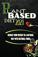 Plant Based Diet 2021: Reduce Your Weight In A Natural Way With Natural Foods