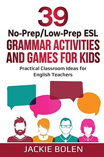 39 No-Prep/Low-Prep ESL Grammar Activities and Games For Kids: Practical Classroom Ideas for English Teachers: 6 (Teaching ESL Grammar and Vocabulary)