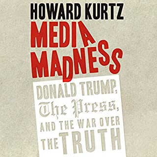 Media Madness     Donald Trump, the Press, and the War over the Truth              By:                                                                                                                                 Howard Kurtz                               Narrated by:                                                                                                                                 David Colacci                      Length: 9 hrs and 30 mins     139 ratings     Overall 4.2