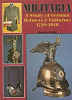 Militaria - A Study of German Helmets & Uniforms 1729-1918: A Study of German Helmets and Uniforms, 1729-1918 (Schiffer Military History)