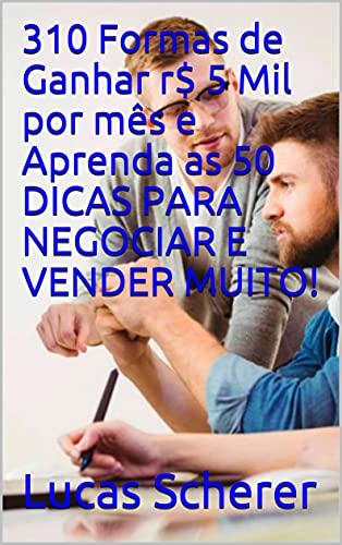 310 Formas de Ganhar r$ 5 Mil por mês e Aprenda as 50 DICAS PARA NEGOCIAR E VENDER MUITO! (Portuguese Edition)