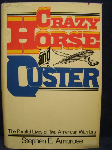 Crazy Horses and Custer By Stephen E. Ambrose