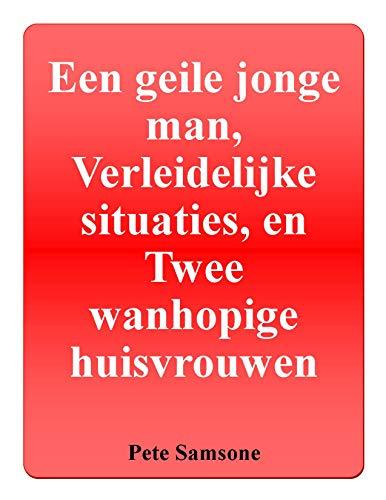 Een geile jonge man, Verleidelijke situaties, en Twee wanhopige huisvrouwen (Dutch Edition)