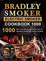 Bradley Smoker Electric Smoker Cookbook 1000: 1000 Days Tasty Recipes and Step-by-Step Techniques to Smoke Just About Everything
