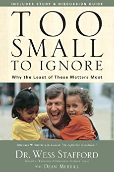 Too Small to Ignore: Why the Least of These Matters Most by [Wess Stafford, Dean Merrill]