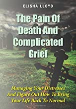 The Pain Of Death And Complicated Grief: Managing Your Distresses And Figure Out How To Bring Your Life Back To Normal