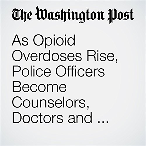 As Opioid Overdoses Rise, Police Officers Become Counselors, Doctors and Social Workers audiobook cover art