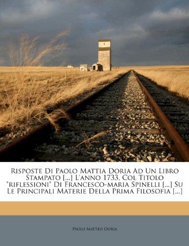 Risposte Di Paolo Mattia Doria Ad Un Libro Stampato [...] l'Anno 1733, Col Titolo Riflessioni Di Francesco-Maria Spinelli [...] Su Le Principali Materie Della Prima Filosofia [...]