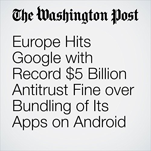 Europe Hits Google with Record $5 Billion Antitrust Fine over Bundling of Its Apps on Android copertina