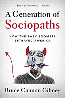 A Generation of Sociopaths: How the Baby Boomers Betrayed America by [Bruce Cannon Gibney]