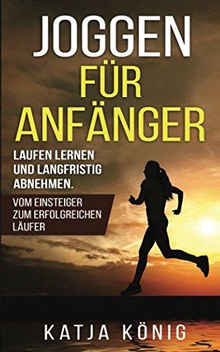 Joggen für Anfänger: Laufen lernen und langfristig abnehmen. Vom Einsteiger zum erfolgreichen Läufer