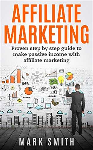 Affiliate Marketing: Proven Step By Step Guide To Make Passive Income With Affiliate Marketing (English Edition)