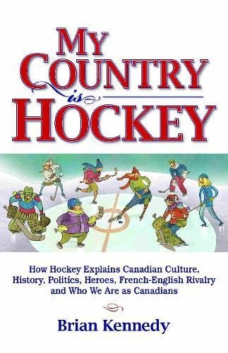 Kennedy, B: My Country is Hockey: How Hockey Explains Canadian Culture, History, Politics, Heroes, French-English Rivalry and Who We Are as Canadians