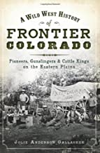 A Wild West History of Frontier Colorado: Pioneers, Gunslingers & Cattle Kings on the Eastern Plains