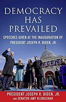 Democracy Has Prevailed: Speeches Given at the Inauguration of President Joseph R. Biden, Jr. by [Joseph R. Biden, Jr., Amy Klobuchar, Delegates of  The Constitutional Convention]