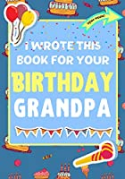 I Wrote This Book For Your Birthday Grandpa: The Perfect Birthday Gift For Kids to Create Their Very Own Book For Grandpa
