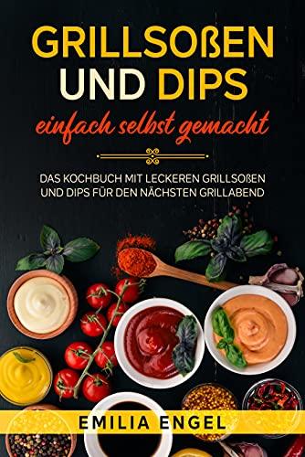 Grillsoßen und Dips einfach selbst gemacht: Das Kochbuch mit leckeren Grillsoßen und Dips für den nächsten Grillabend