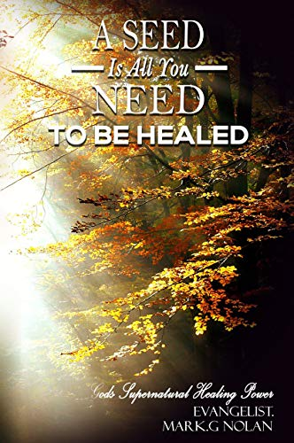 Book: A Seed Is All You Need - to be healed by Mark G Nolan
