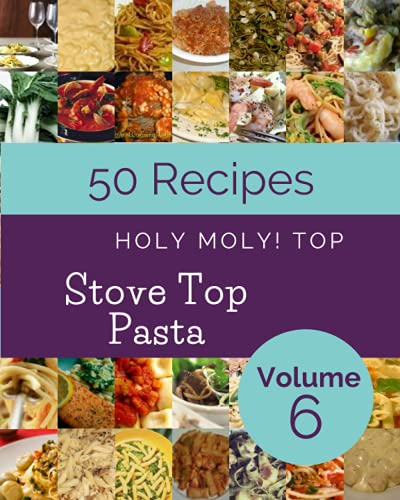 Holy Moly! Top 50 Stove Top Pasta Recipes Volume 6: The Highest Rated Stove Top Pasta Cookbook You Should Read