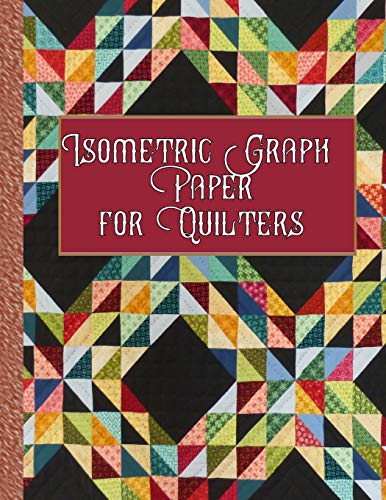 Isometric Graph Paper for Quilters: 153 Pages for Creating Your Beautiful Quilts!