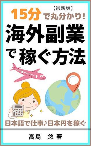 15分で丸わかり!海外副業で稼ぐ方法: 海外在住者が日本語で仕事して日本円を稼ぐ 15分で丸わかりシリーズ