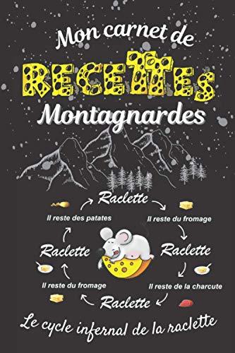 Mon carnet de recettes montagnardes Le cycle infernal de la raclette: 100 pages de recettes préformatées à compléter - un carnet de recettes à remplir ... cadeau idéal pour les amoureux de fromage !!
