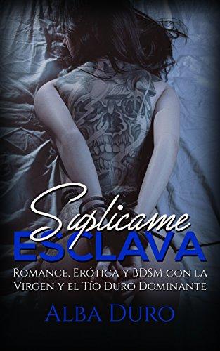 Suplícame, Esclava: Romance, Erótica y BDSM con la Virgen y el Tío Duro Dominante (Novela Romántica y Erótica)