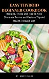 EASY THYROID BEGINNER COOKBOOK: Recipes, Tricks and Tips to Help Eliminate Toxins and Restore Thyroid Health Through Diet