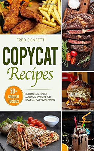 Copycat Recipes: The Ultimate Step-by-Step Cookbook to making the most famous Fast Food recipes at Home!