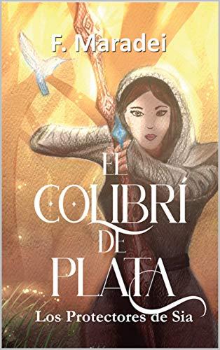 El Colibrí de Plata: (Los protectores de Sia. libro 1- juvenil)