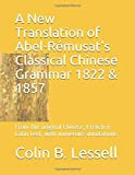 A New Translation of Abel-Rémusat's Classical Chinese Grammar 1822 & 1857: From the original Chinese, French & Latin text, with numerous annotations