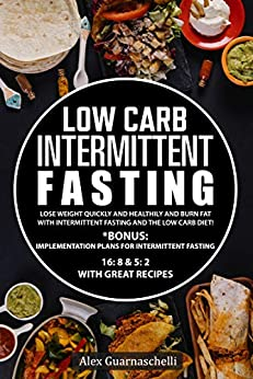 Low Carb Intermittent Fasting : Lose weight quickly and healthily and burn fat with intermittent fasting and the low carb diet! by [Alex Guarnaschelli]