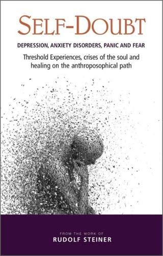 Self-Doubt: Depression, Anxiety Disorders, Panic, and Fear: Threshold Experiences, Crises of the Soul, and Healing on the Anthroposophical Path