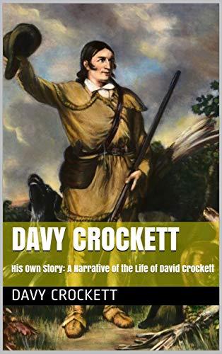 Davy Crockett: His Own Story: A Narrative of the Life of David Crockett (English Edition)