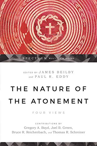 The Nature of the Atonement: Four Views (Spectrum  Multiview Book Series) by [Thomas R. Schreiner, James Beilby, Paul R. Eddy, Gregory A. Boyd, Joel B. Green, Bruce Reichenbach, James K. Beilby]