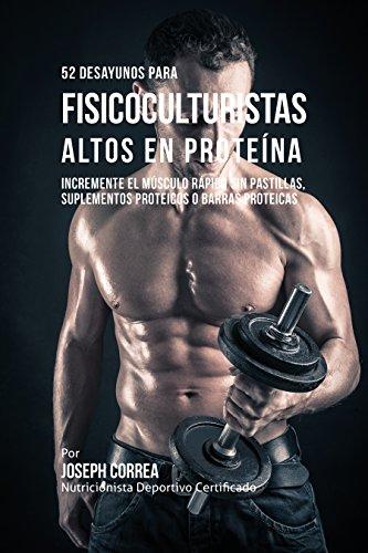 52 Recetas de Desayuno Altas en Proteínas para Fisicoculturismo: Incremente Músculos Rápidamente sin Pastillas, Suplementos o Barras Proteicas