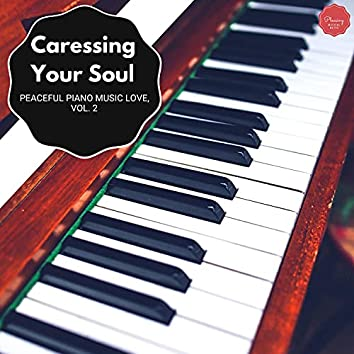 Caressing Your Soul - Peaceful Piano Music Love, Vol. 2